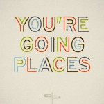 You're going places